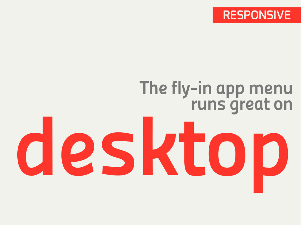 RESPONSIVE The fly-in app menu runs great on de...