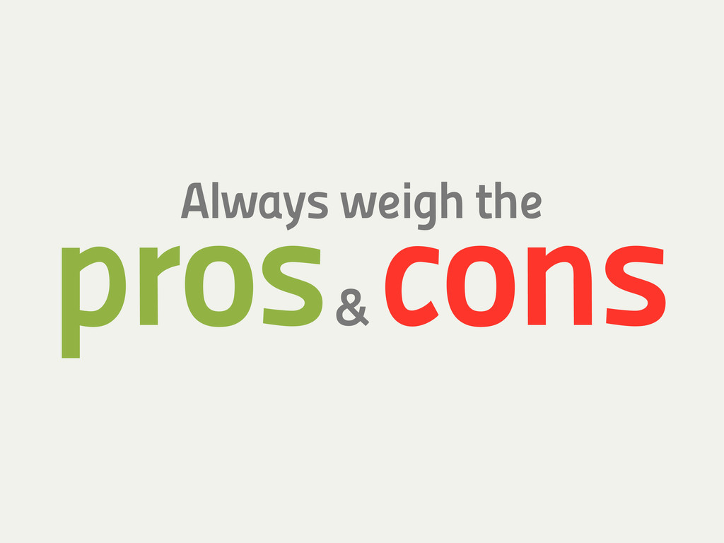 Always weigh the pros & cons