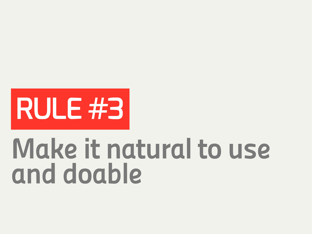 RULE #3 Make it natural to use and doable