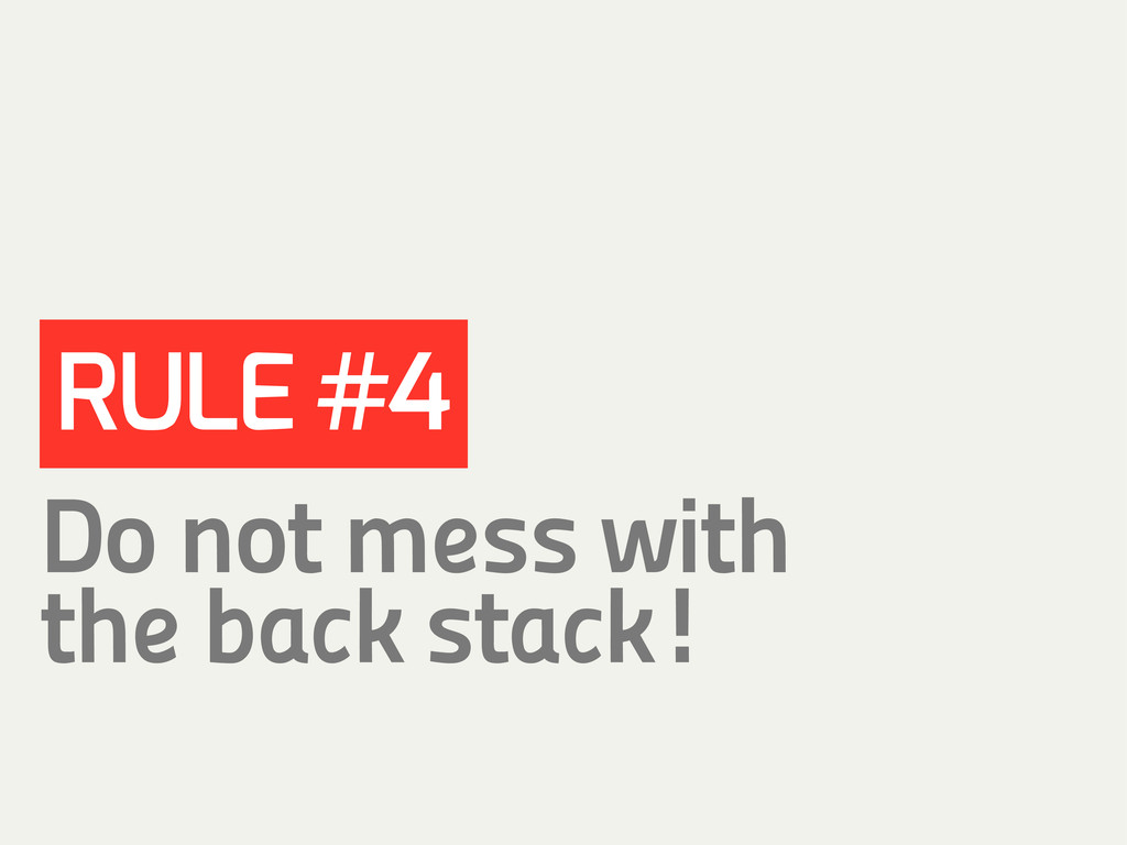 RULE #4 Do not mess with the back stack!
