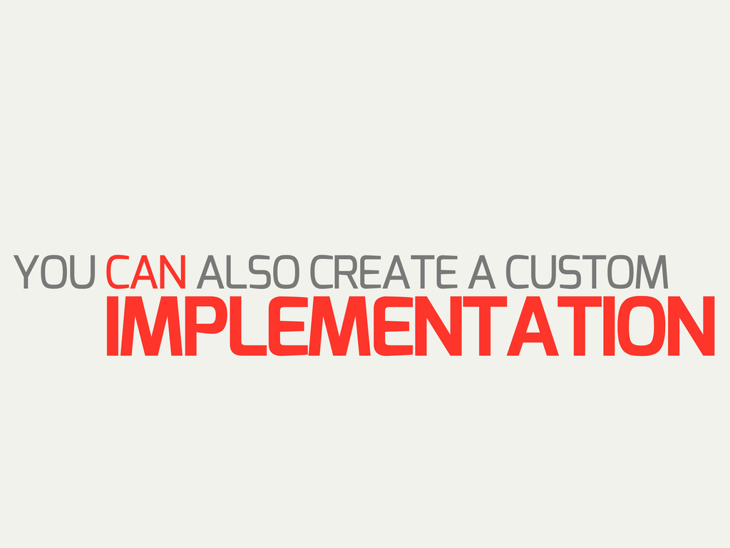 YOU CAN ALSO CREATE A CUSTOM IMPLEMENTATION