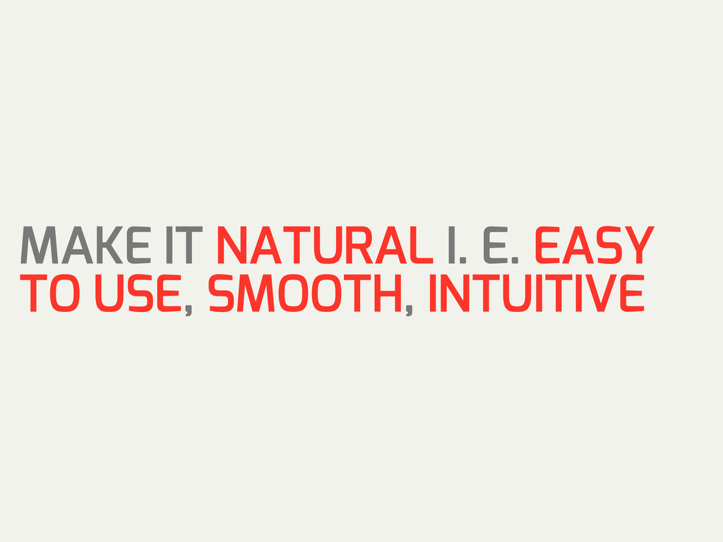 MAKE IT NATURAL I. E. EASY TO USE, SMOOTH, INTU...