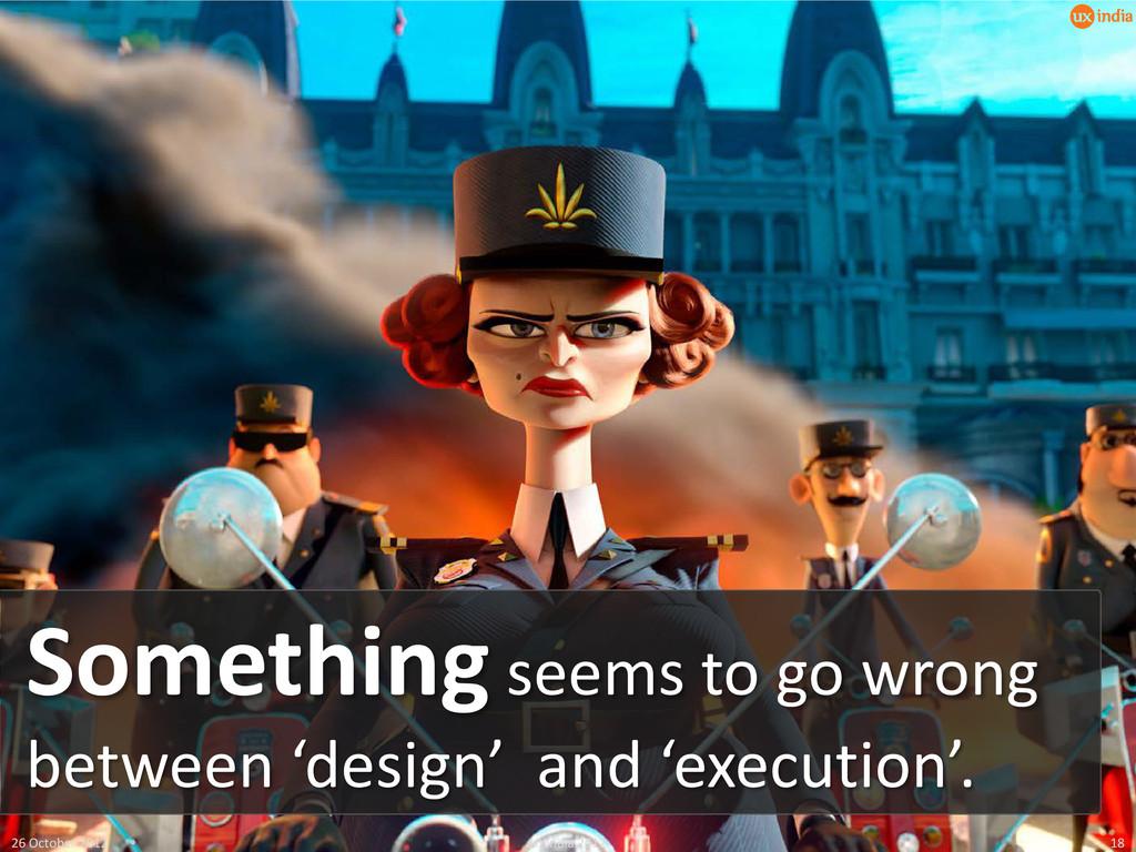 26 October 2012 UXIndia 2012 18 Something seems...
