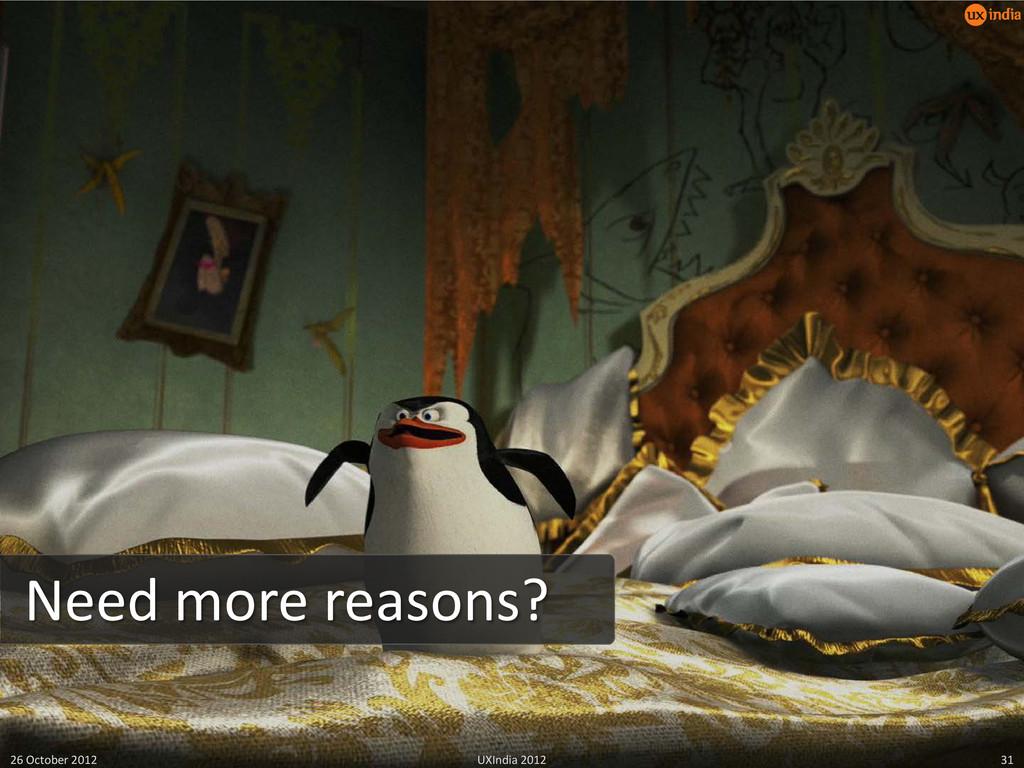 Need more reasons? 26 October 2012 UXIndia 2012...