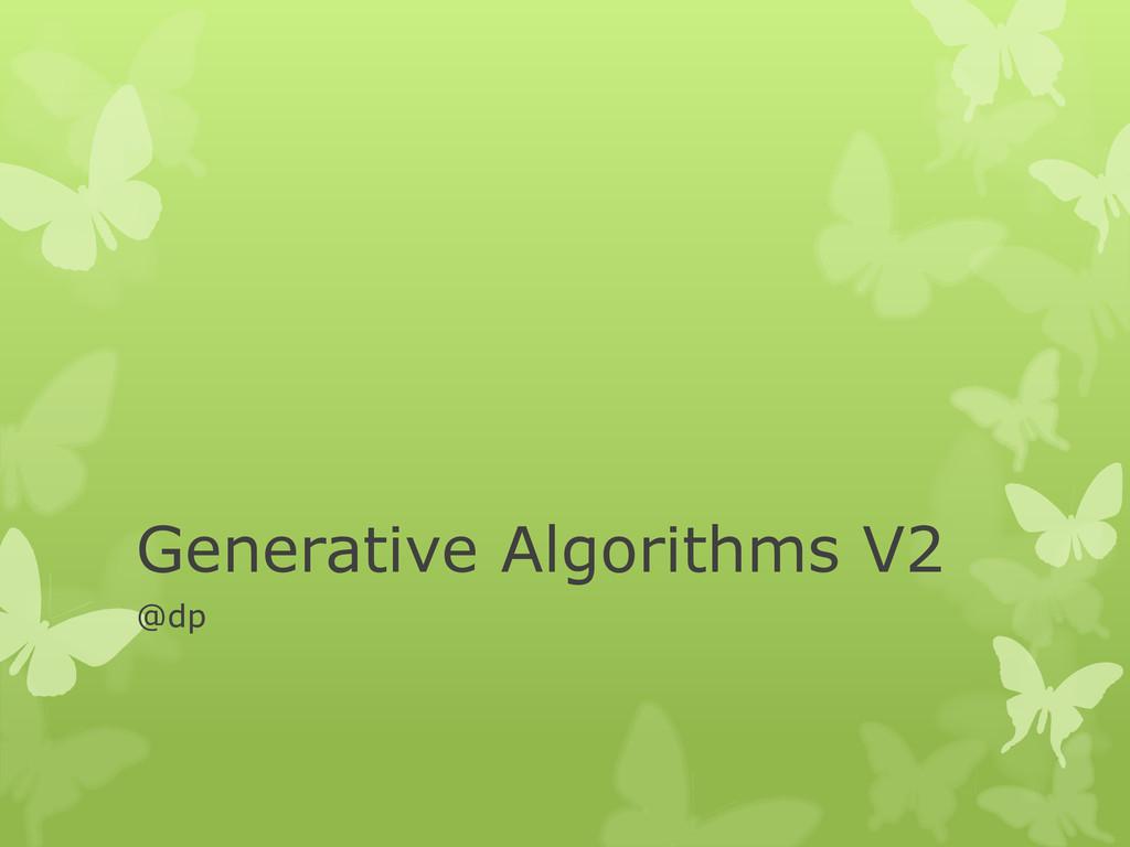 Generative Algorithms V2 @dp