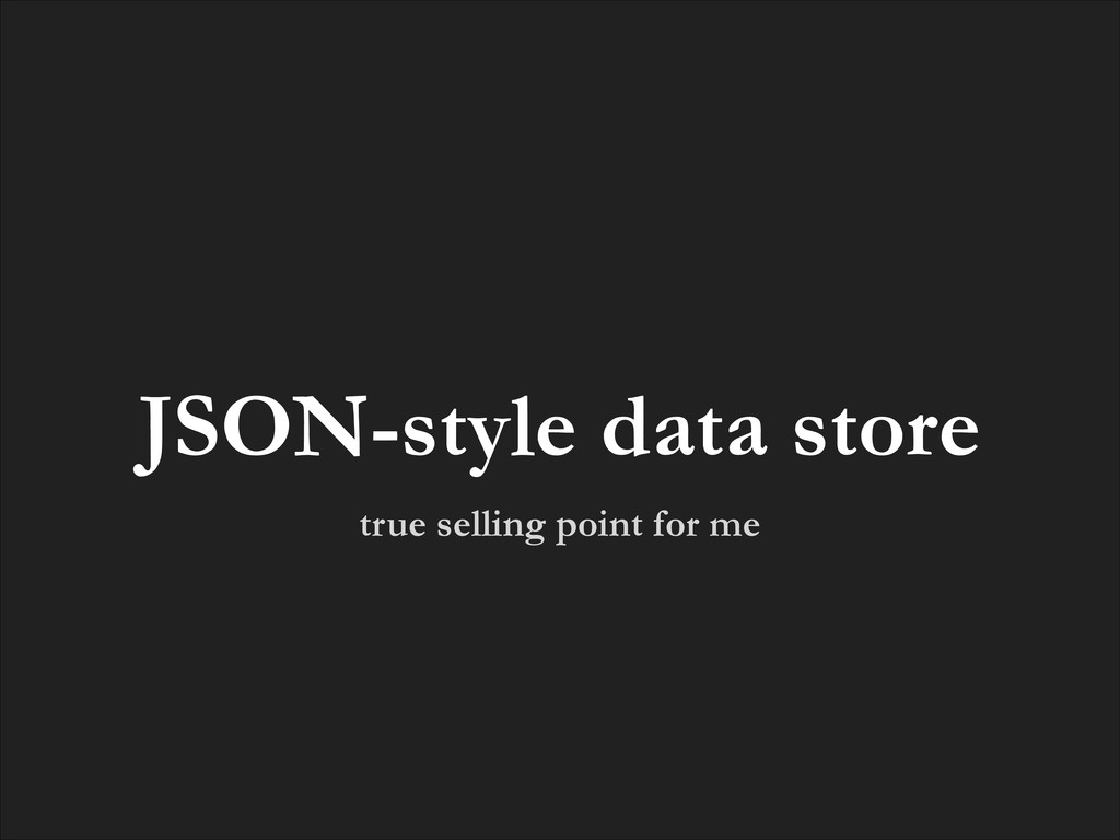 true selling point for me JSON-style data store