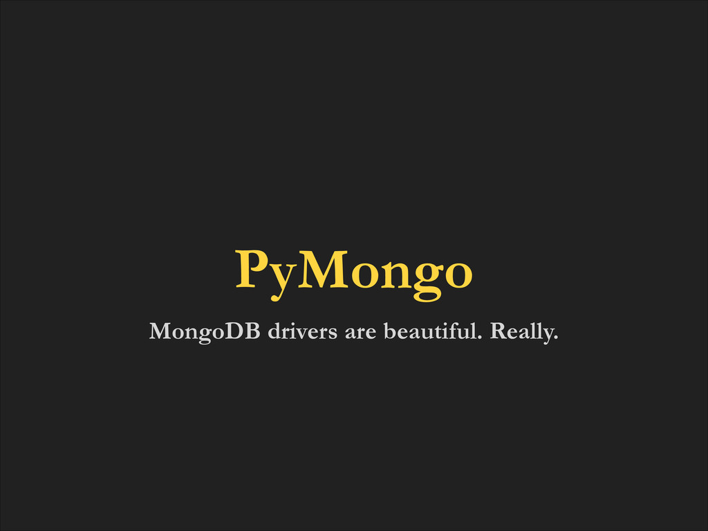 MongoDB drivers are beautiful. Really. PyMongo