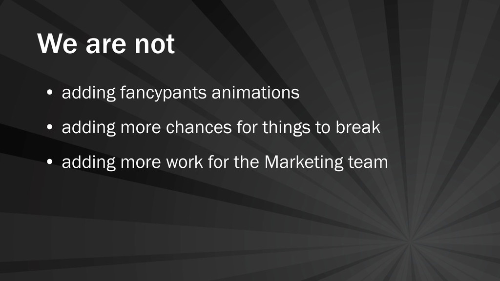 We are not • adding fancypants animations • add...