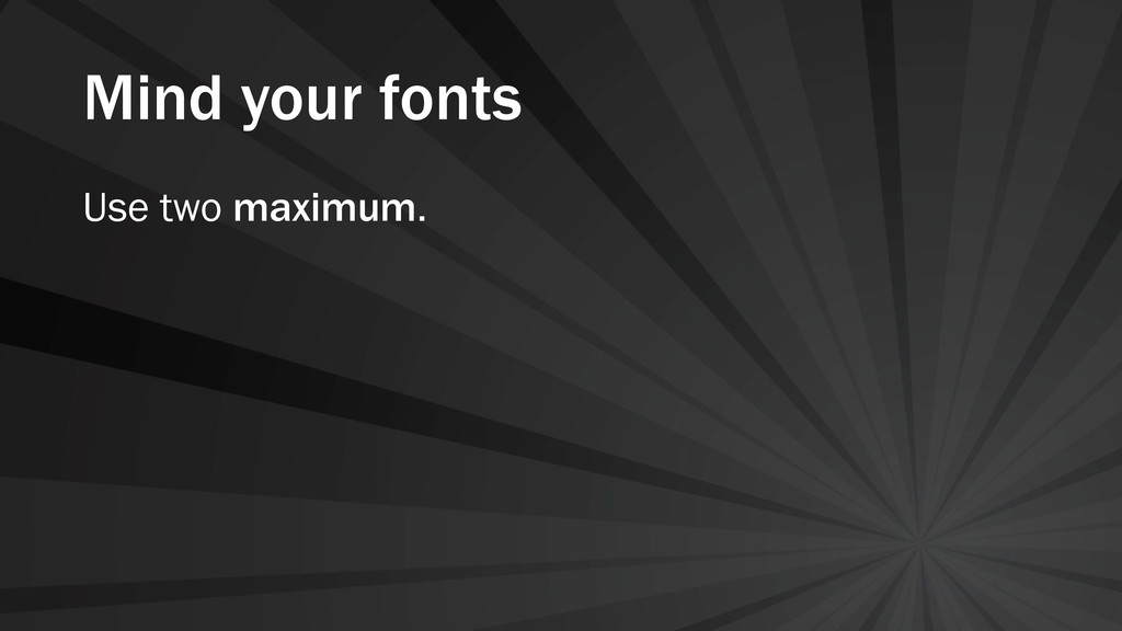 Mind your fonts Use two maximum.