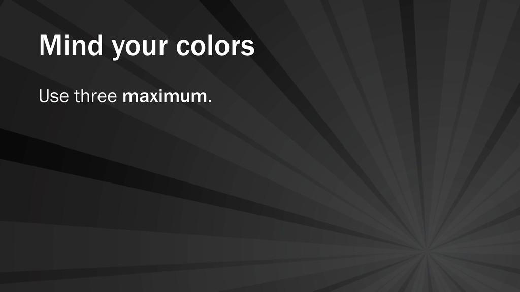 Mind your colors Use three maximum.