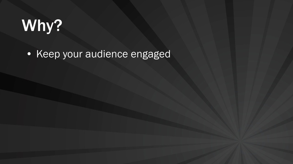 Why? • Keep your audience engaged