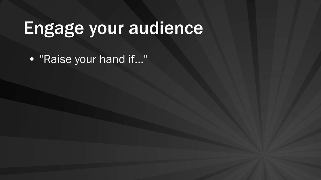 "Engage your audience • ""Raise your hand if..."""