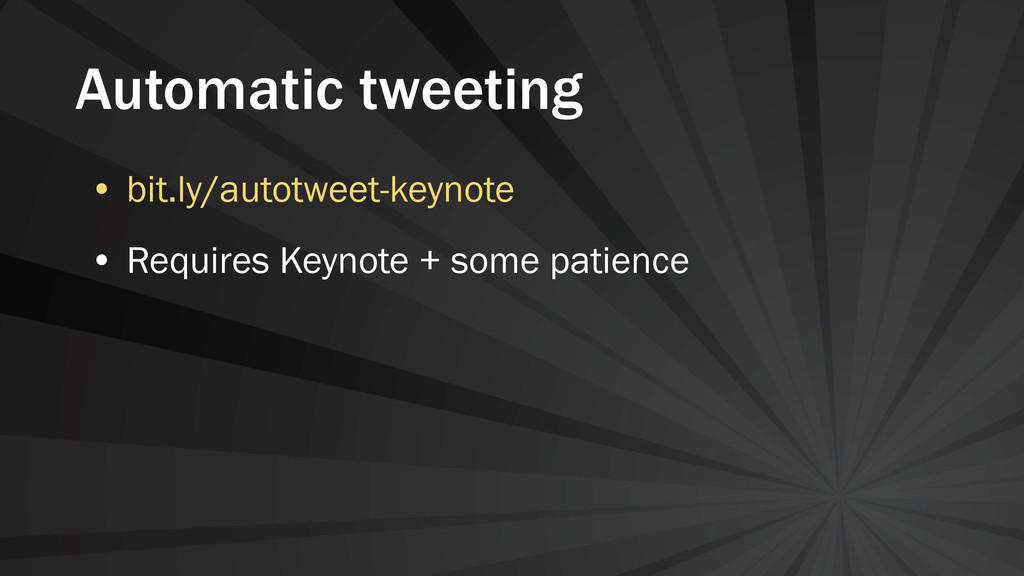 Automatic tweeting • bit.ly/autotweet-keynote •...