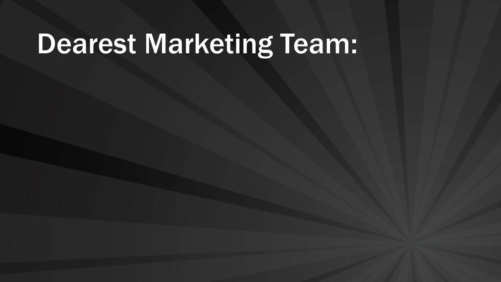 Dearest Marketing Team: