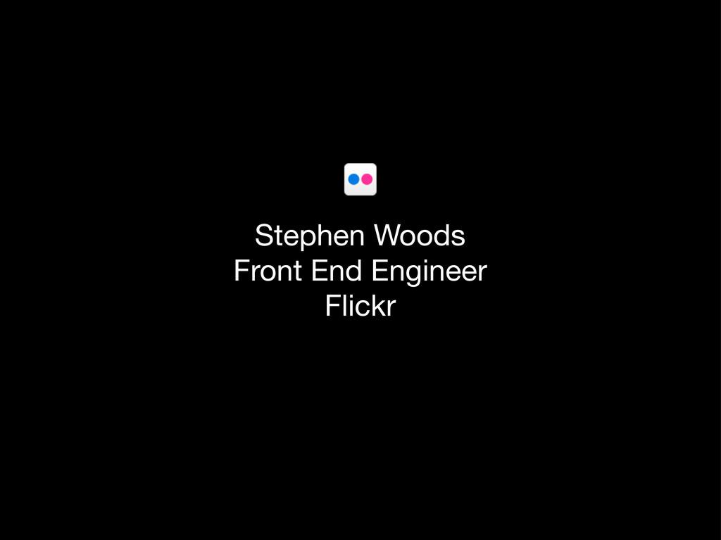 Stephen Woods Front End Engineer Flickr