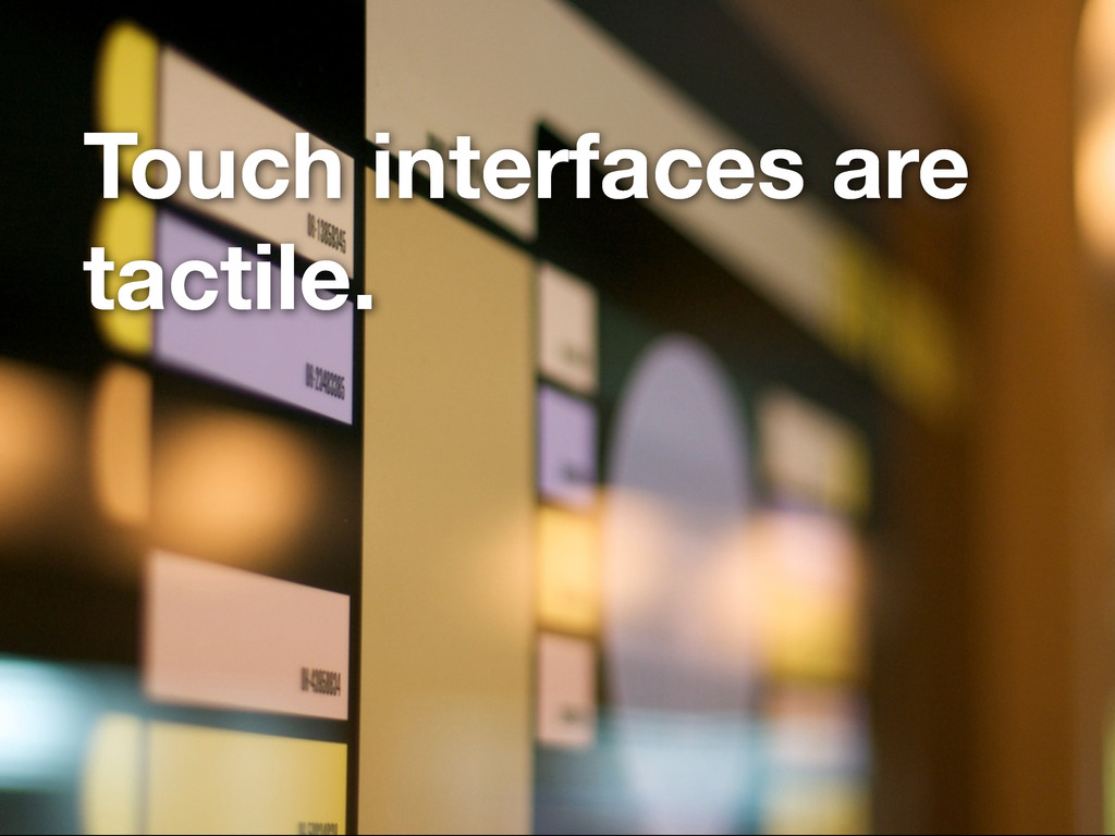 Touch interfaces are tactile.