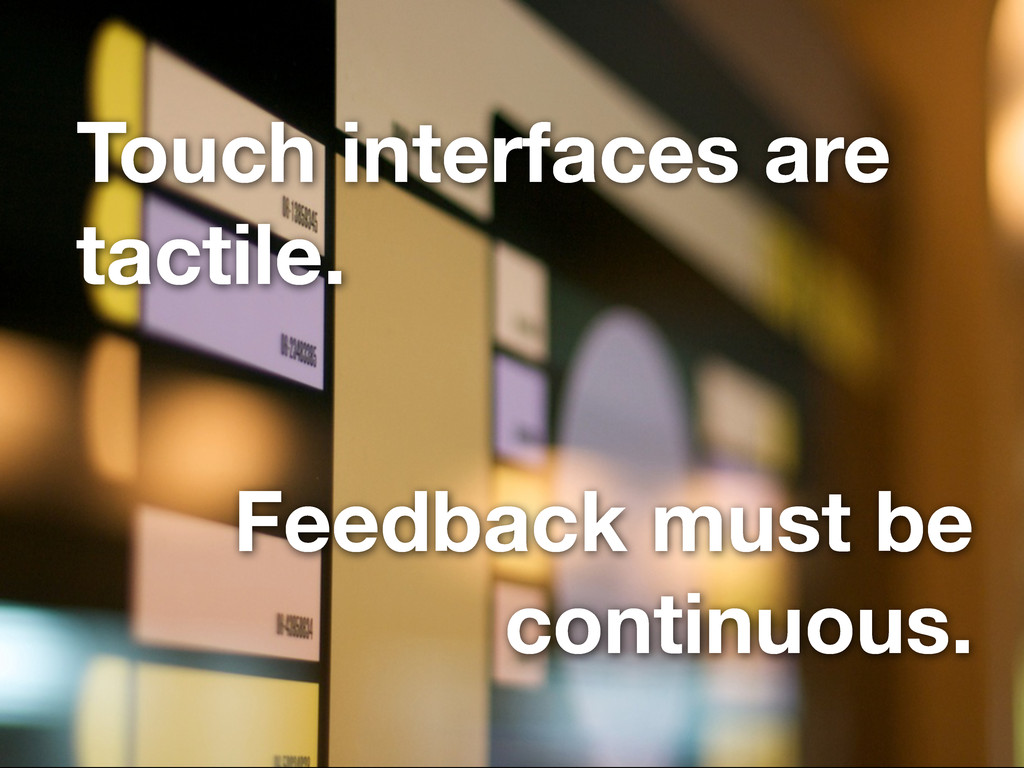 Touch interfaces are tactile. Feedback must be ...