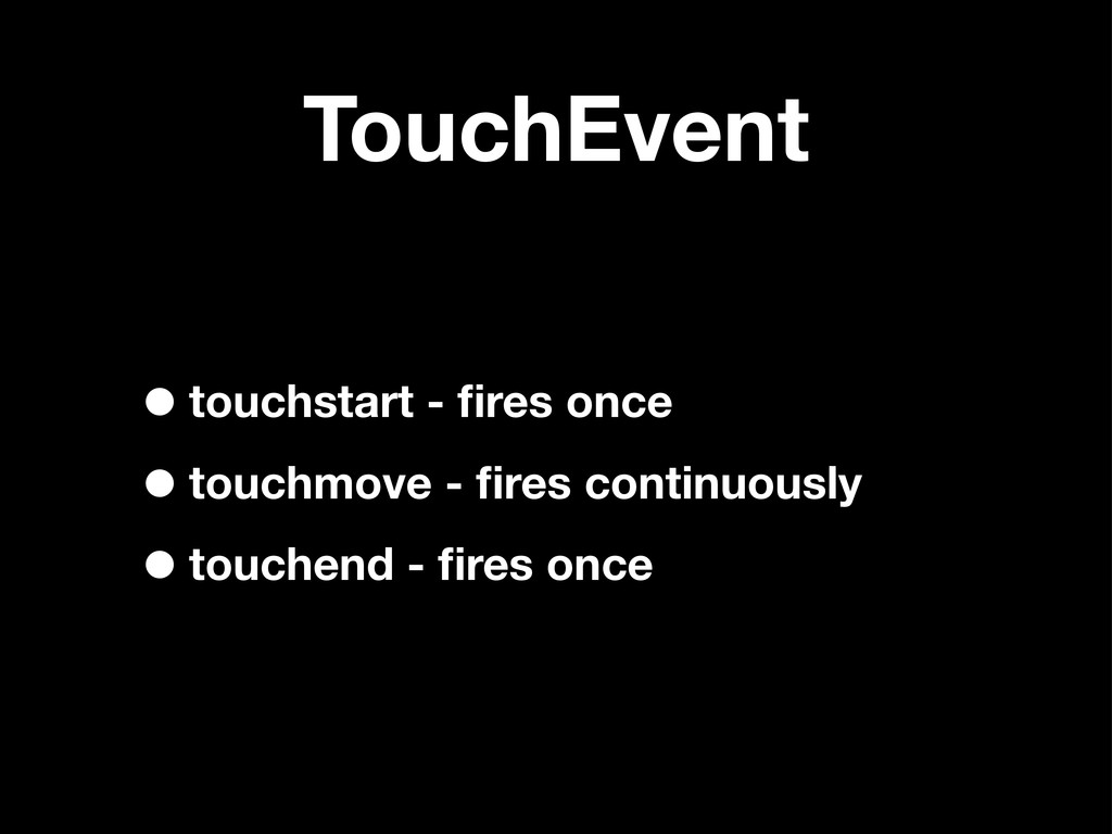 TouchEvent •touchstart - fires once •touchmove -...