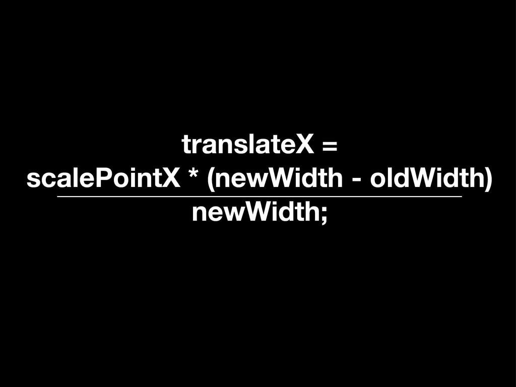 translateX = scalePointX * (newWidth - oldWidth...