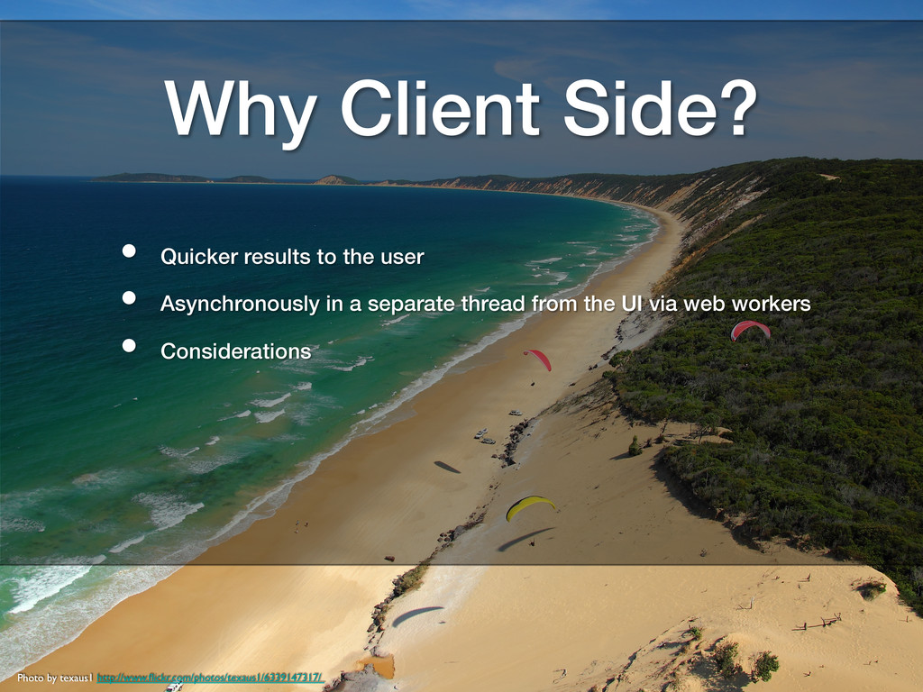 Why Client Side?! •  Quicker results to the use...