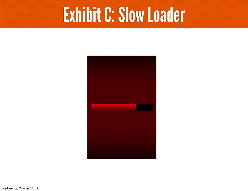 Exhibit C: Slow Loader Wednesday, October 24, 12