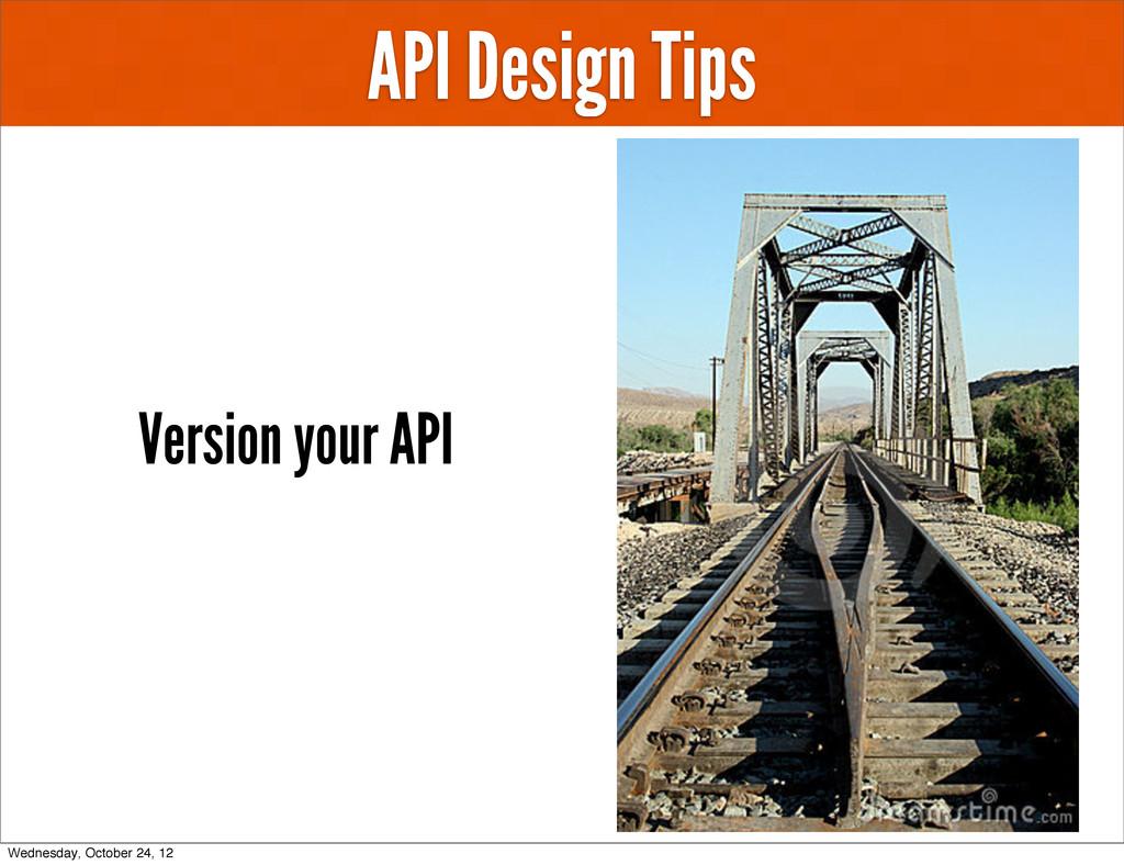 API Design Tips Version your API Wednesday, Oct...
