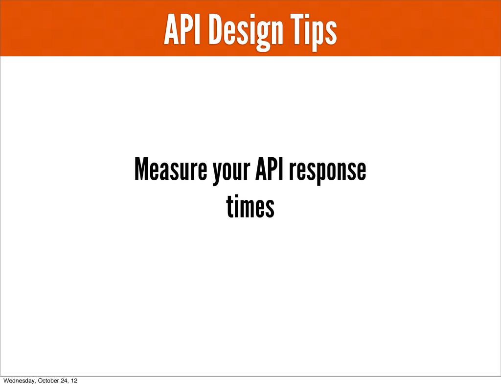 API Design Tips Measure your API response times...