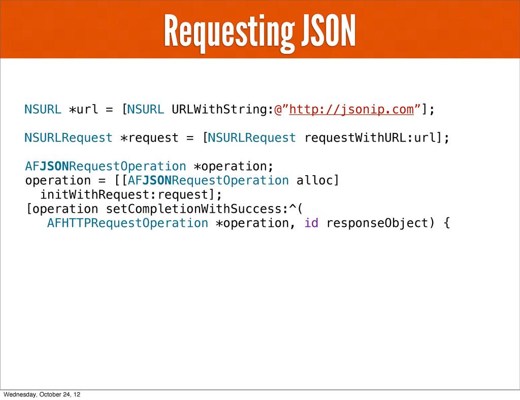 Requesting JSON NSURL *url = [NSURL URLWithStri...