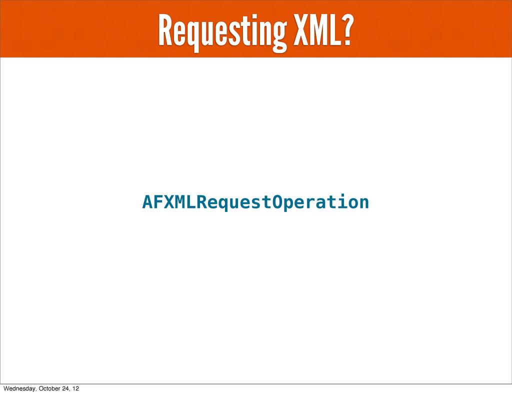 Requesting XML? AFXMLRequestOperation Wednesday...