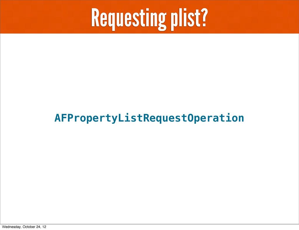 Requesting plist? AFPropertyListRequestOperatio...