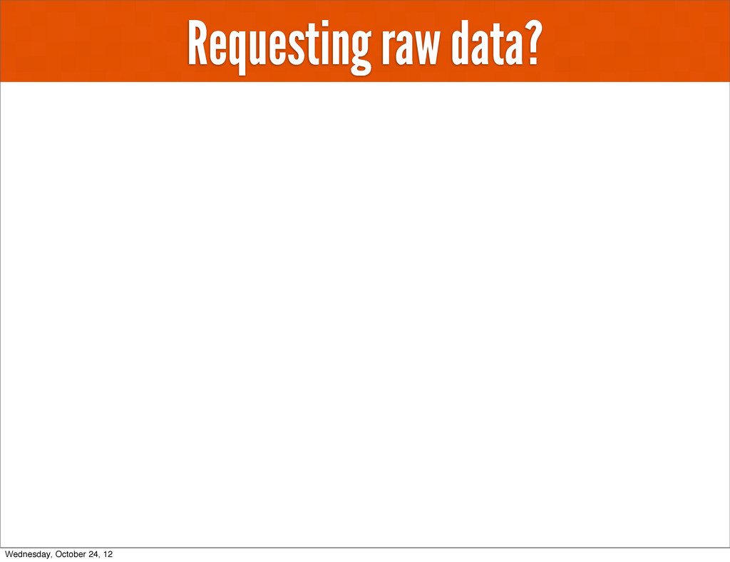 Requesting raw data? Wednesday, October 24, 12