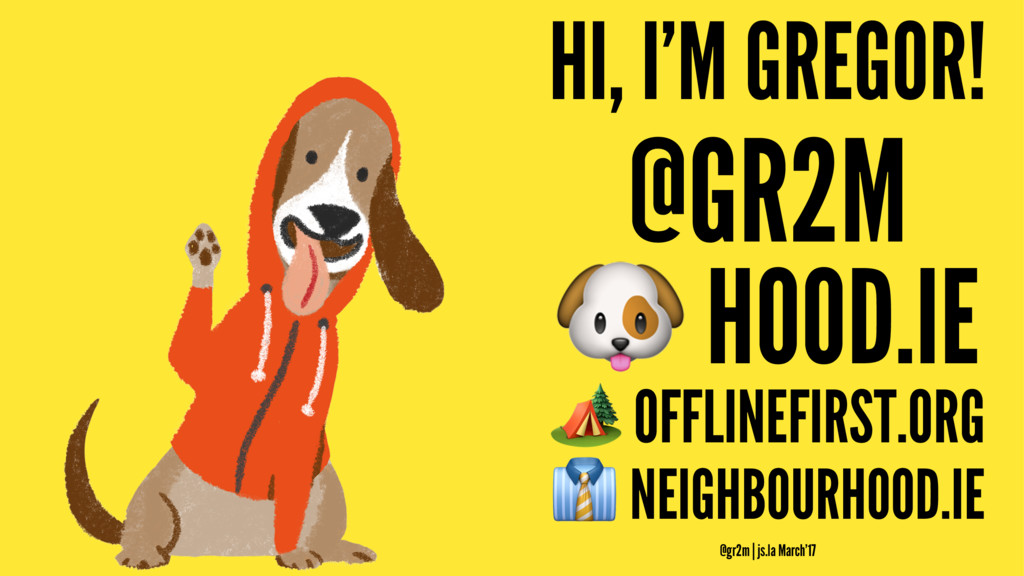 HI, I'M GREGOR! @GR2M ! HOOD.IE ! OFFLINEFIRST....