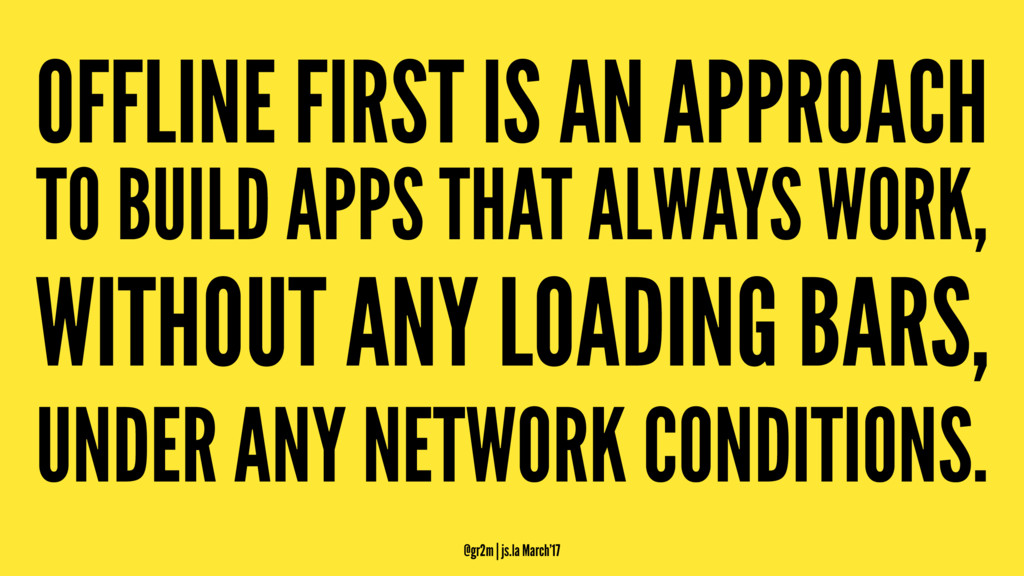 OFFLINE FIRST IS AN APPROACH TO BUILD APPS THAT...