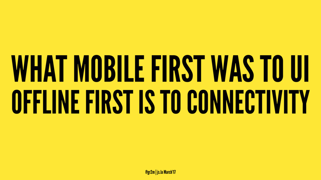 WHAT MOBILE FIRST WAS TO UI OFFLINE FIRST IS TO...