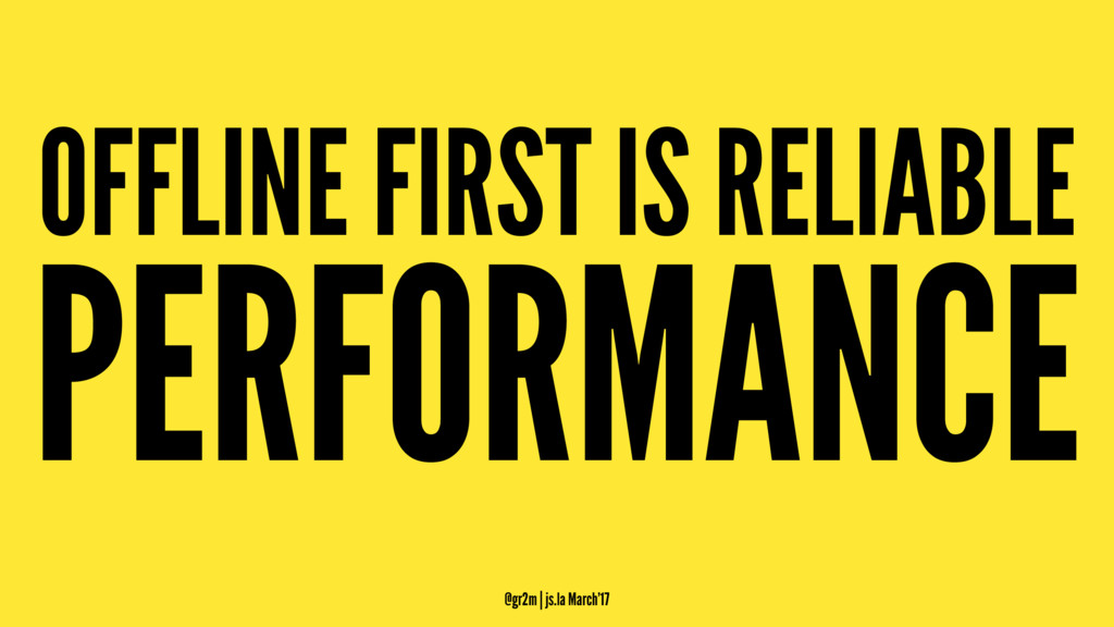 OFFLINE FIRST IS RELIABLE PERFORMANCE @gr2m | j...