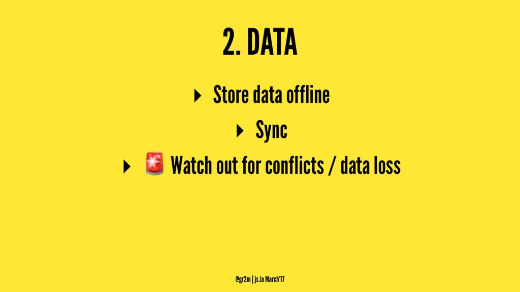 2. DATA ▸ Store data offline ▸ Sync ▸ ! Watch o...