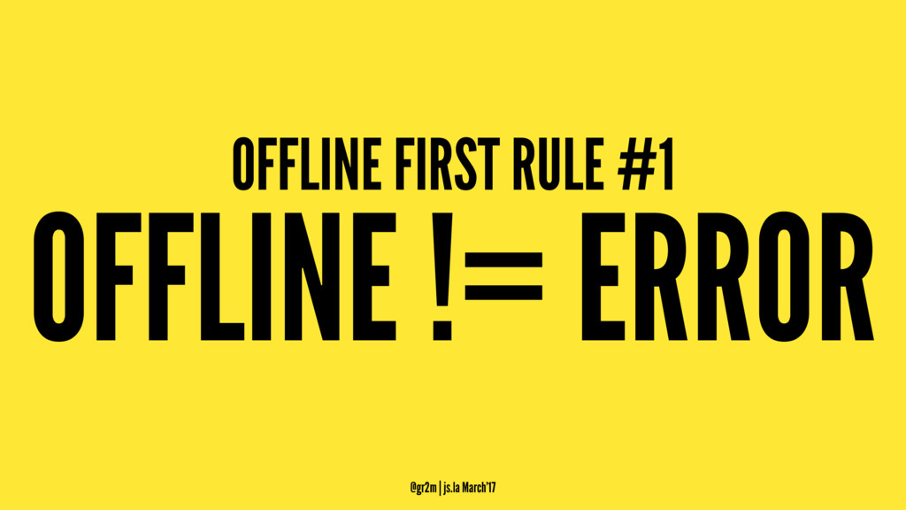 OFFLINE FIRST RULE #1 OFFLINE != ERROR @gr2m | ...