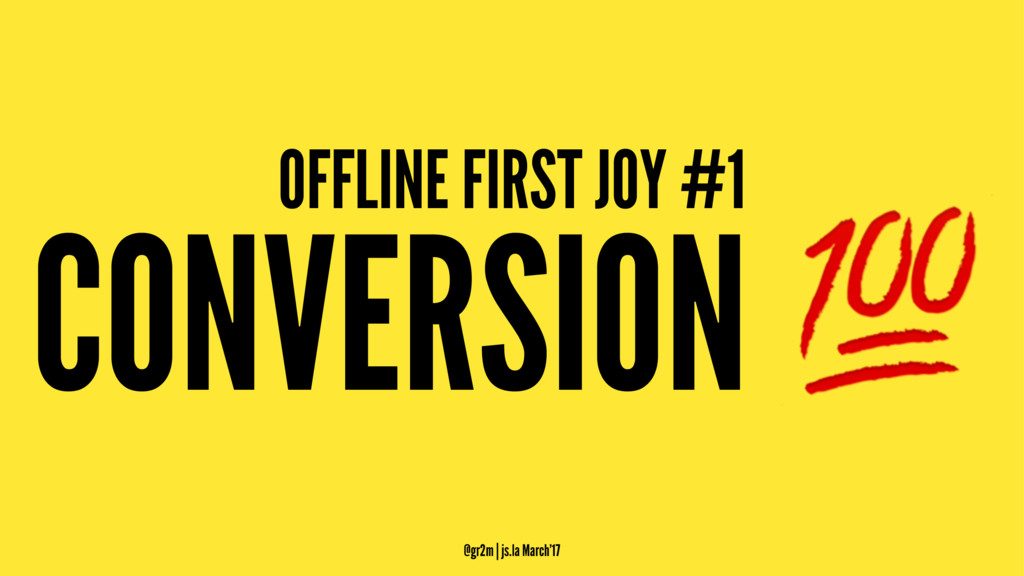 OFFLINE FIRST JOY #1 CONVERSION ! @gr2m | js.la...