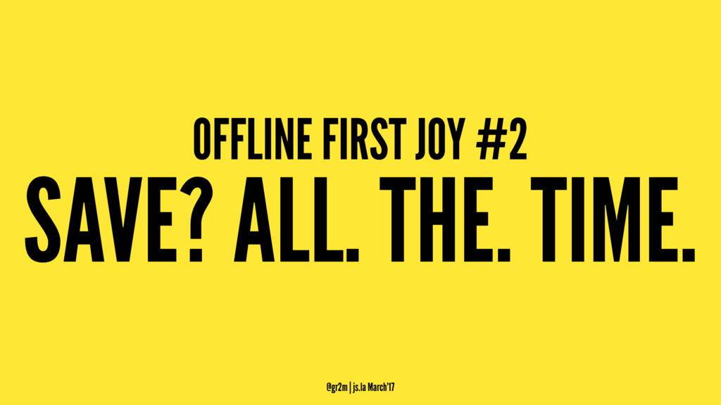 OFFLINE FIRST JOY #2 SAVE? ALL. THE. TIME. @gr2...