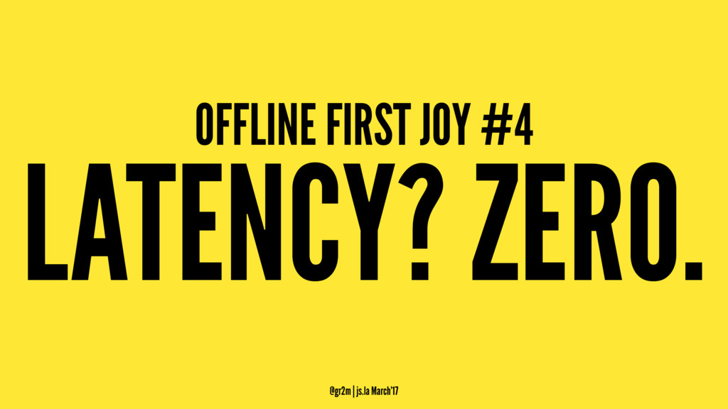 OFFLINE FIRST JOY #4 LATENCY? ZERO. @gr2m | js....