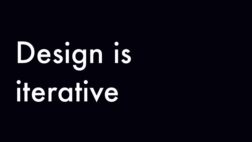 Design is iterative