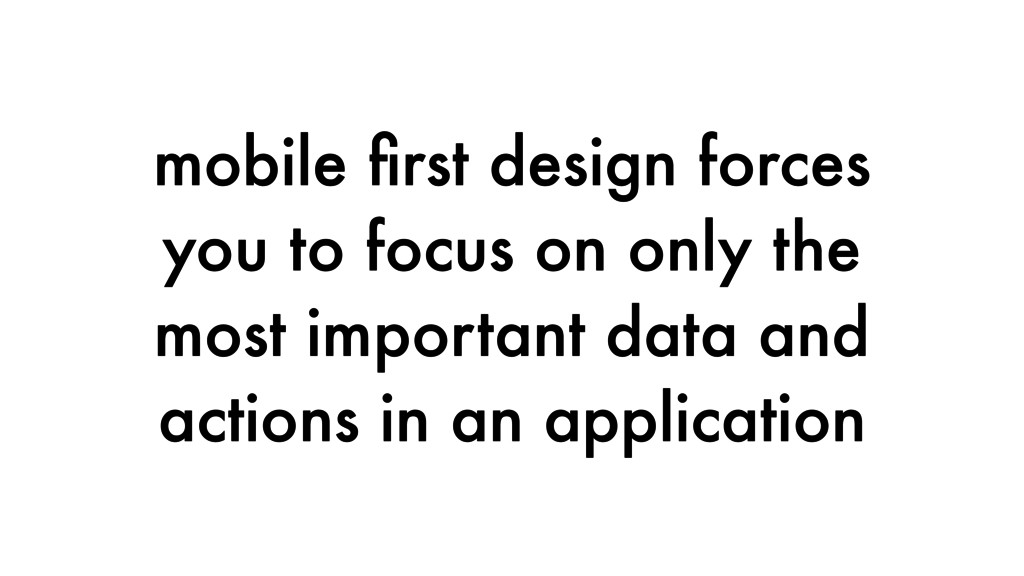 mobile first design forces you to focus on only ...