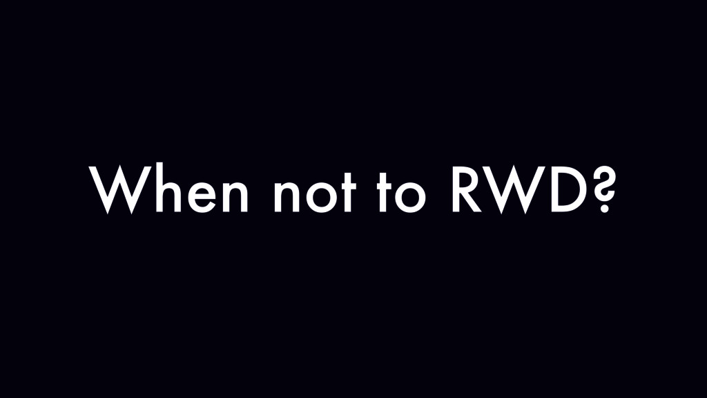When not to RWD?