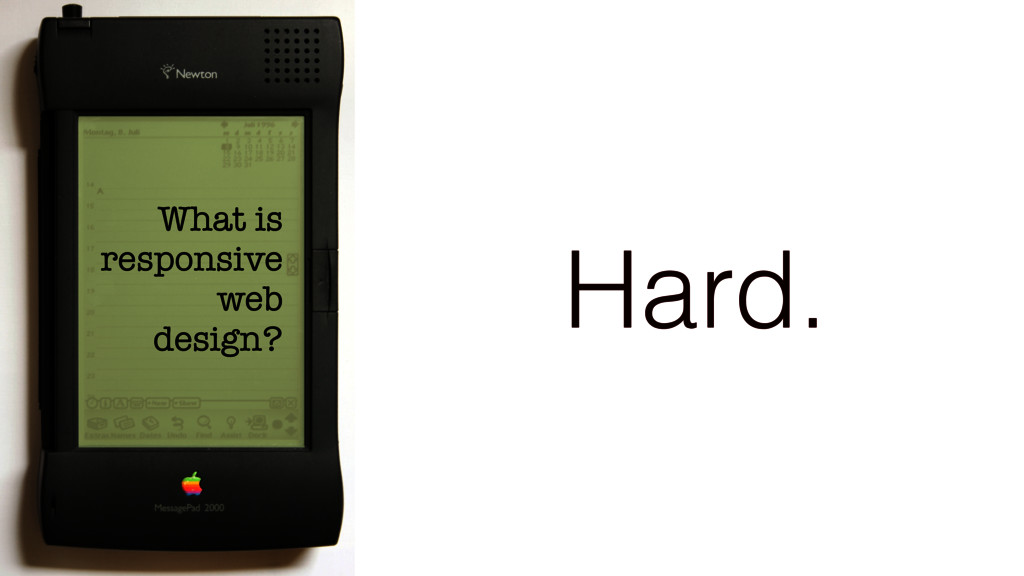 What is responsive web design? Hard.