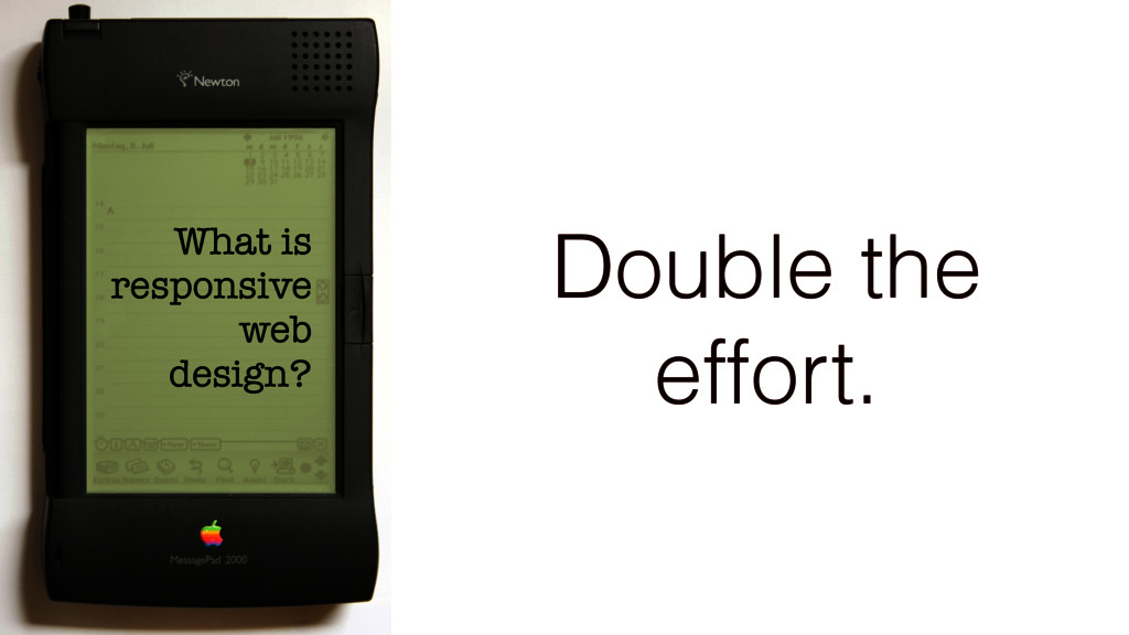 What is responsive web design? Double the effor...