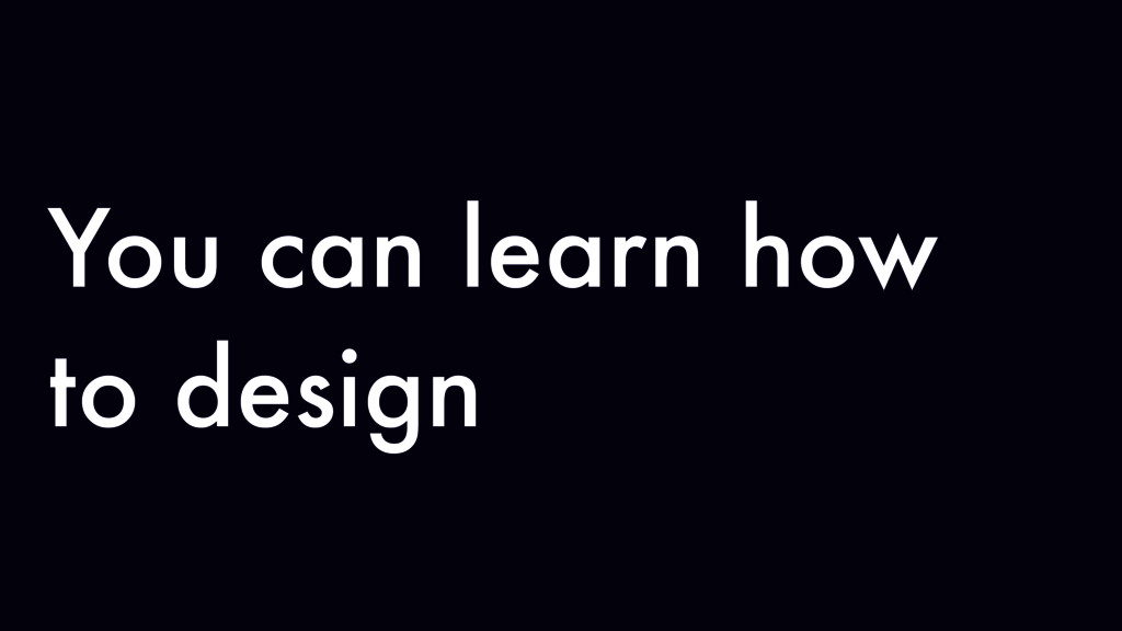You can learn how to design