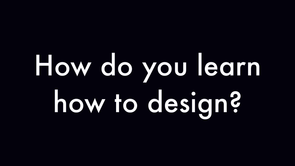 How do you learn how to design?