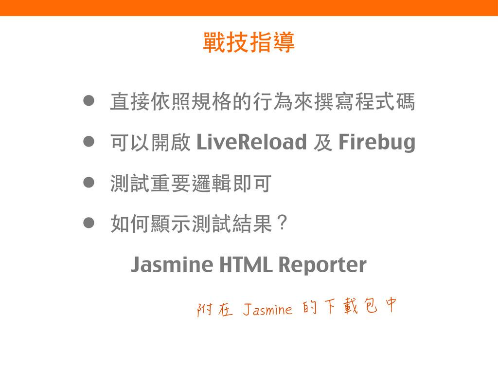 戰技指導 • 直接依照規格的⾏行為來撰寫程式碼 • 可以開啟 LiveReload 及 Fir...
