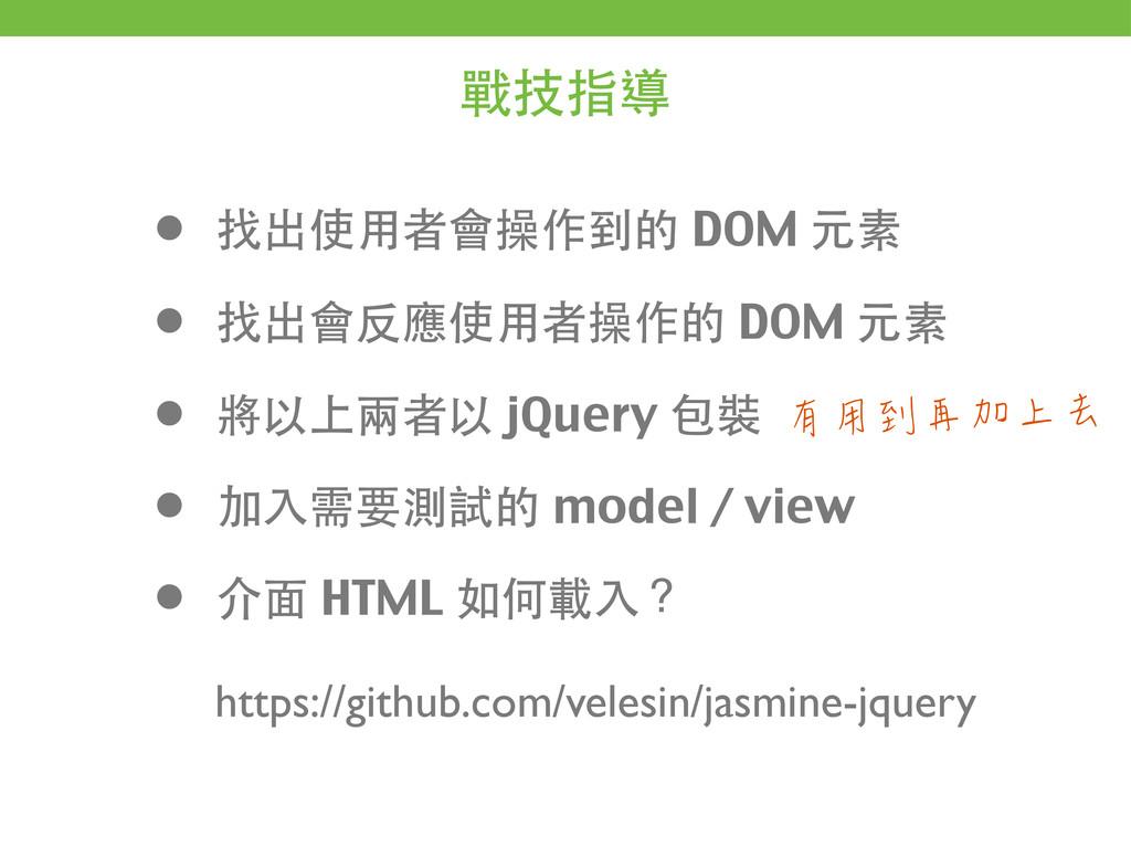 戰技指導 • 找出使⽤用者會操作到的 DOM 元素 • 找出會反應使⽤用者操作的 DOM 元素...