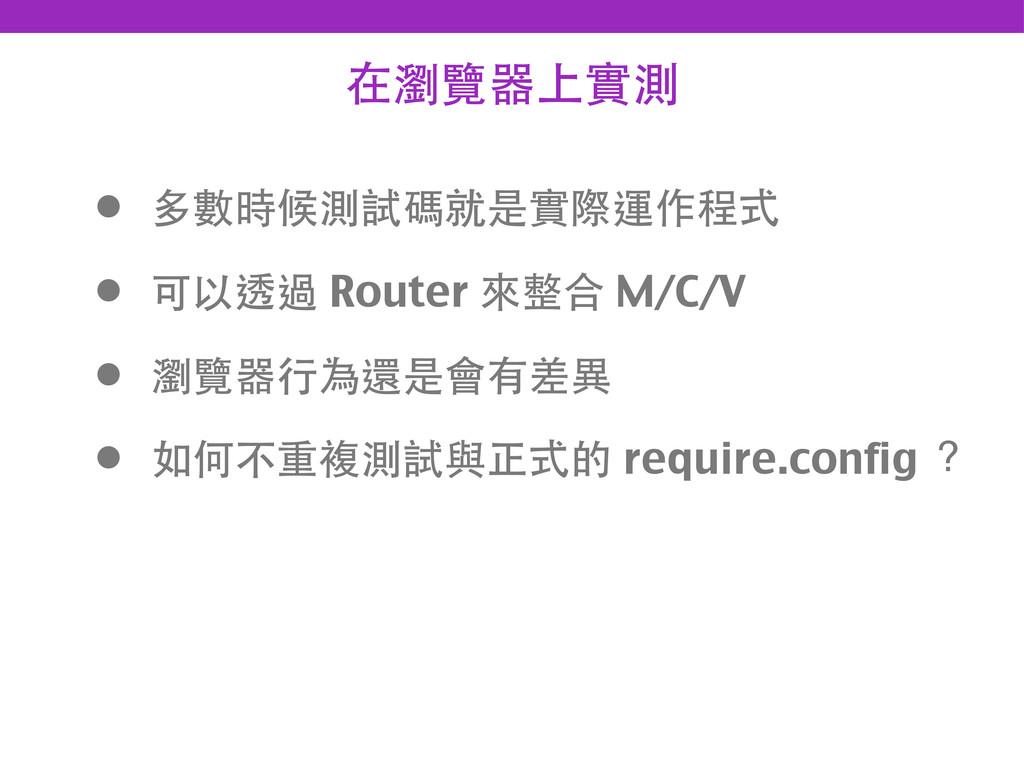 在瀏覽器上實測 • 多數時候測試碼就是實際運作程式 • 可以透過 Router 來整合 M/C...